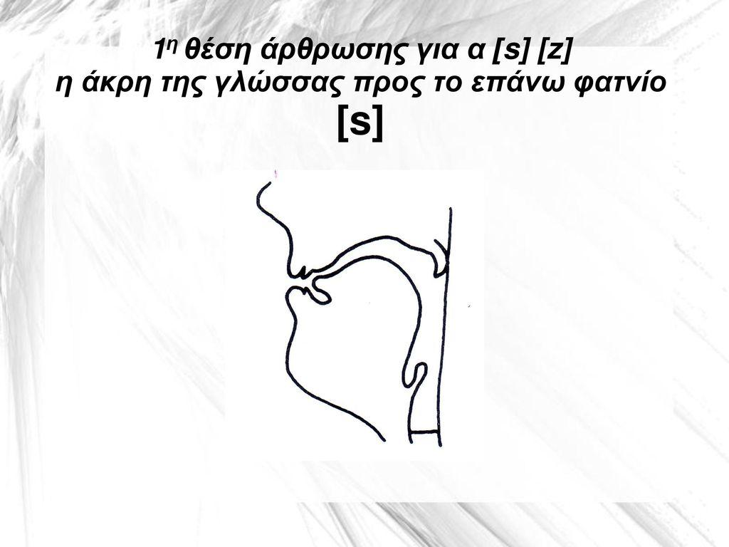 1η θέση άρθρωσης για α [s] [z] η άκρη της γλώσσας προς το επάνω φατνίο [s]